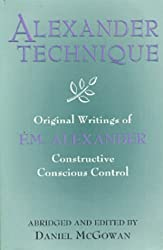Alexander Techinque: Original Writings of F.M. Alexander : Constructive Conscious Control