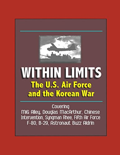 Within Limits: The U.S. Air Force and the Korean War - Covering MiG Alley, Douglas MacArthur, Chinese Intervention, Syngman Rhee, Fifth Air Force, F-80, B-29, Astronaut Buzz Aldrin
