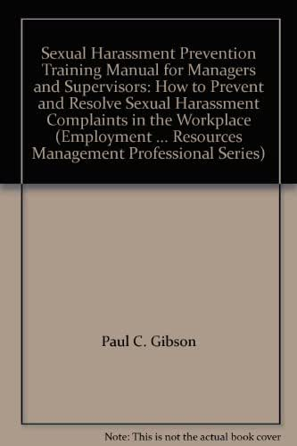 Sexual Harassment Prevention Training Manual for Managers and Supervisors: How to Prevent and Resolve Sexual Harassment Complaints in the Workplace (Employment ... Resources Management Professional Series)