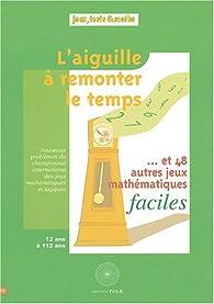 L'aiguille à remonter le temps... : Et 48 autres jeux mathématiques faciles par  Fédération française de jeux mathématiques