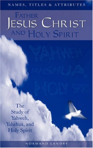 Names, Titles and Attributes Father, Jesus Christ and Holy Spirit: The Study of Yahweh, Yahshua, and Holy Spirit