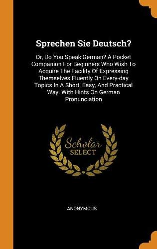 Sprechen Sie Deutsch?: Or, Do You Speak German? A Pocket Companion For Beginners Who Wish To Acquire The Facility Of Expressing Themselves Fluently On ... Way. With Hints On German Pronunciation