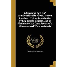A Review of REV. F.W. MacDonald's Life of Wm. Morley Punshon. with an Introduction by REV. George Douglas, and an Estimate of the Great Preacher's Character and Work in Canada