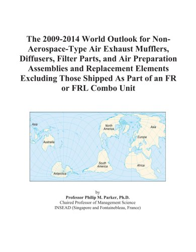 The 2009-2014 World Outlook for Non-Aerospace-Type Air Exhaust Mufflers, Diffusers, Filter Parts, and Air Preparation Assemblies and Replacement ... Shipped As Part of an FR or FRL Combo Unit