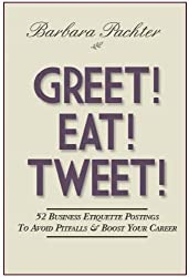 GREET! EAT! TWEET! 52 Business Etiquette Postings To Avoid Pitfalls & Boost Your Career