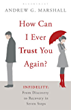 How Can I Ever Trust You Again?: Infidelity: From Discovery to Recovery in Seven Steps