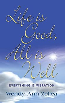 Life is Good, All is Well - Everything is Vibration by [Zellea, Wendy Ann]