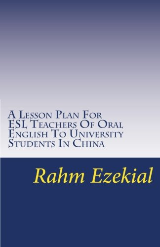 A Lesson Plan For ESL Teachers Of Oral English To University Students In China: Interesting, Entertaining Ways To Get Yo