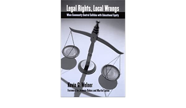 Legal Rights, Local Wrongs: When Community Control Collides with Educational Equity (SUNY series, Restructuring and School Change): Kevin G. Welner, ...
