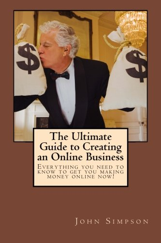 Read Online The Ultimate Guide to Creating an Online Business: Everything you need to know to get you making money online now! pdf