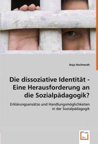 Die dissoziative Identität - Eine Herausforderung an die Sozialpädagogik?: Erklärungsansätze und Handlungsmöglichkeiten in der Sozialpädagogik