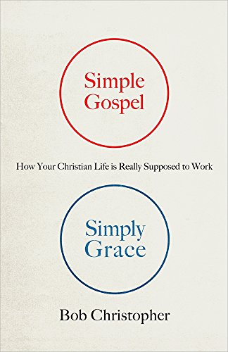 Simple Gospel, Simply Grace: How Your Christian Life Is Really Supposed to Work