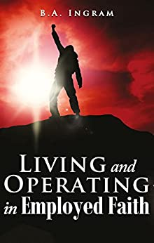 Living and Operating in Employed Faith by [Ingram, B. A.]