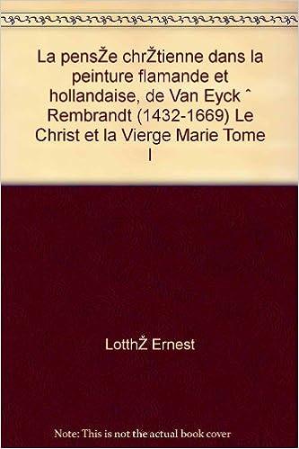 la pense chrtienne dans la peinture flamande et hollandaise de van eyck rembrandt 1432 1669 le christ et la vierge marie tome i