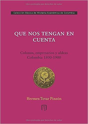 Que nos tengan en cuenta: Colonos, empresarios y aldeas: Colombia 1800-1900 (Spanish Edition): Mr. Hermes Tovar Pinzón: 9789587741520: Amazon.com: Books