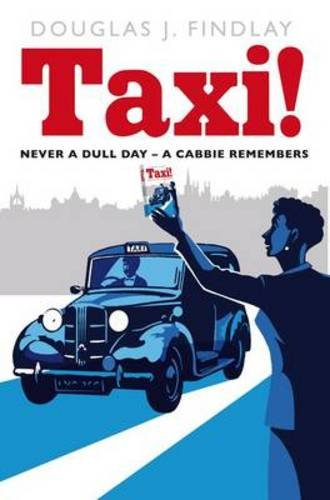 Taxi!: Never a Dull Day - A Cabbie Remembers Douglas J. Findlay