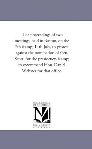 The proceedings of two meetings, held in Boston, on the 7th & 14th July: to protest against the nomination of Gen. Scott, for the presidency, and to recommend Hon. Daniel Webster for that office ()