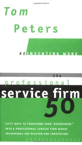 """The Professional Service Firm50 (Reinventing Work): Fifty Ways To Transform Your """"Department"""" Into A Professional Service Firm Whose Trademarks Are Passion And Innovation!"""