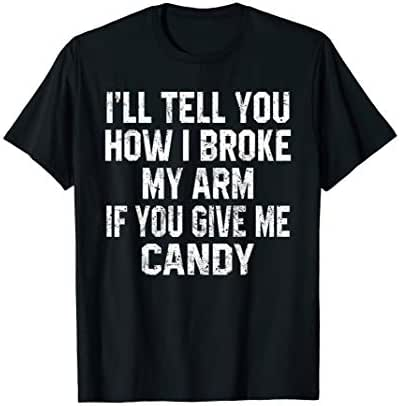 I'll tell you how I broke my arm if you give me candy T-Shirt