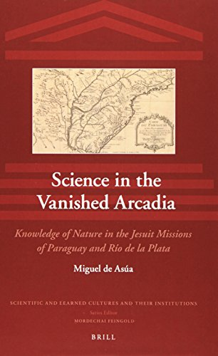 Science in the Vanished Arcadia: Knowledge of Nature in the Jesuit Missions of Paraguay and Río de la Plata (Scientific and Learned Cultures and Their Institutions)