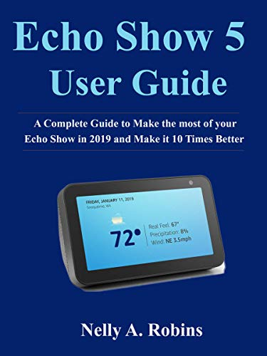 Echo Show 5 Guide: A Complete Guide to Make the most of your Echo Show in 2019 and Make it 10 Times Better (Generation Kindle Battery 2nd)
