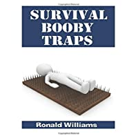 Survival Booby Traps: The Top 10 DIY Homemade Booby Traps To Defend Your House and Property During Disaster and How To Build Each One