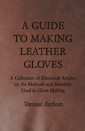 A Guide to Making Leather Gloves - A Collection of Historical Articles on the Methods and Materials Used in Glove Making by Gleed Press