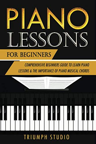 Piano Lessons For Beginners: Comprehensive Beginner's Guide to Learn Piano Lessons and The importance of Piano Musical Chords (Piano Chords For Dummies)