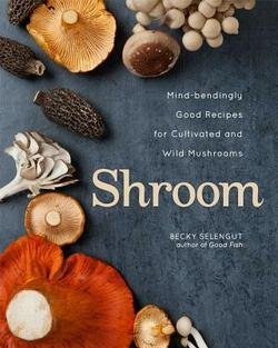 Shroom : Mind-Bendingly Good Recipes for Cultivated and Wild Mushrooms (Hardcover)--by Becky Selengut [2014 Edition]