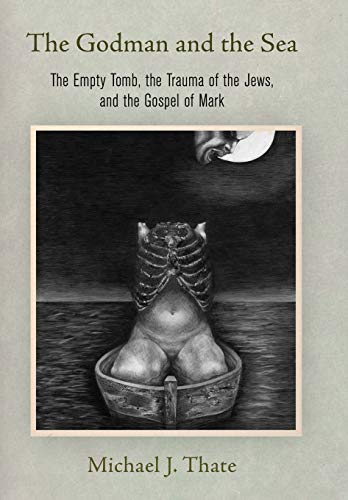 The Godman and the Sea: The Empty Tomb, the Trauma of the Jews, and the Gospel of Mark (Divinations: Rereading Late Ancient Religion)