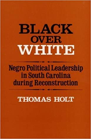 Black over White: Negro Political Leadership in South Carolina During Reconstruction (Blacks in the New World) by Thomas Holt (1979-08-01)