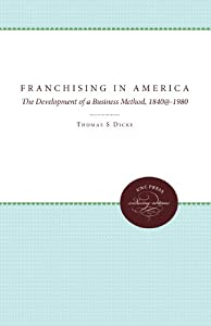 Franchising in America: The Development of a Business Method, 1840-1980 by The University of North Carolina Press