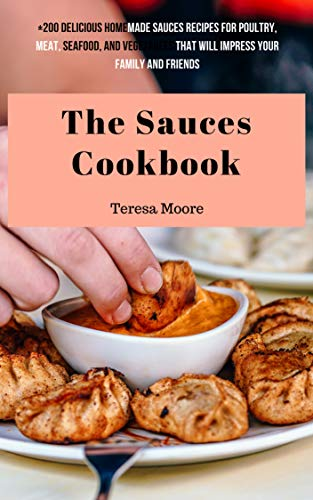 The Sauces Cookbook:   +200 Delicious Homemade Sauces Recipes for Poultry, Meat, Seafood, and Vegetables That Will Impress Your Family and Friends (Natural Food Book 15) by Teresa  Moore