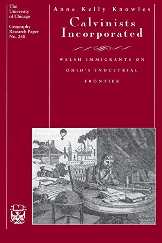 Calvinists Incorporated: Welsh Immigrants on Ohio's Industrial Frontier (University of Chicago Geography Research Papers)