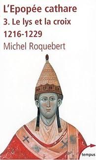 L'épopée cathare : Tome 3, Le lys et la croix, 1216-1229 par Michel Roquebert