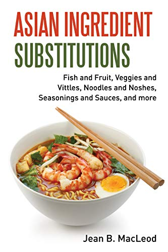 Asian Ingredient Substitutions: Fish and Fruit, Veggies and Vittles, Noodles and Noshes, Seasonings and Sauces, and more by Jean B. MacLeod