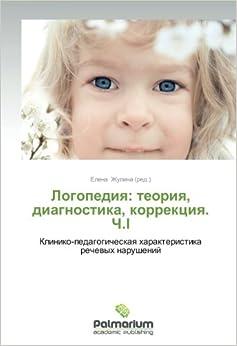 Logopediya: teoriya, diagnostika, korrektsiya. Ch.I: Kliniko-pedagogicheskaya kharakteristika rechevykh narusheniy (Russian Edition)