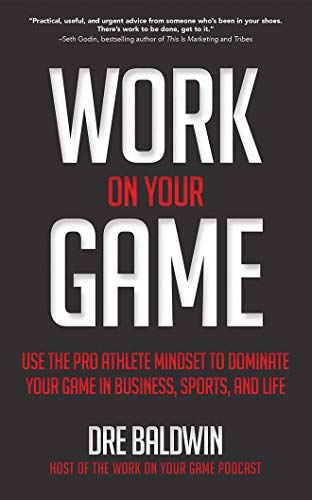 Work on Your Game: Use the Pro Athlete Mindset to Dominate Your Game in Business, Sports, and Life Dre Baldwin