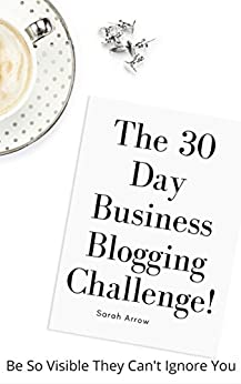 A Better Business Blogger in 30 Days!: Start a business blog & then join the 30 day blogging challenge to get results (Blogging book 1) by [Arrow, Sarah]