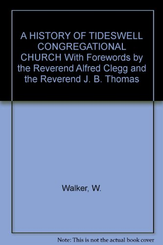 A HISTORY OF TIDESWELL CONGREGATIONAL CHURCH With Forewords by the Reverend Alfred Clegg and the Reverend J. B. Thomas