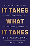It Takes What It Takes: How to Think Neutrally and Gain Control of Your Life: more info