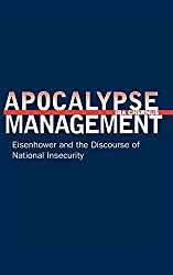 Apocalypse Management: Eisenhower and the Discourse of National Insecurity (Stanford Nuclear Age Series)