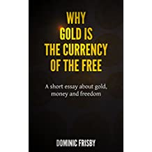 Why Gold is the Currency of the Free: A short essay about gold, money and freedom