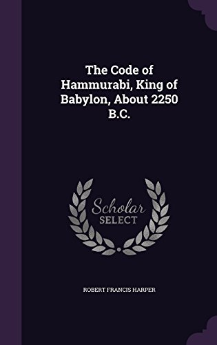 The Code of Hammurabi, King of Babylon, about 2250 B.C.