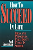 How To Succeed In Life: Ideas and Principles They Dont Teach In School