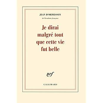 Je dirai malgré tout que cette vie fut belle [ Gallimard Blanche ] (French Edition)