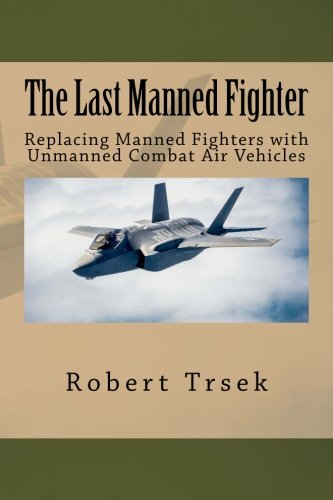 The Last Manned Fighter: Replacing Manned Fighters with  Unmanned Combat Air Vehicles pdf epub