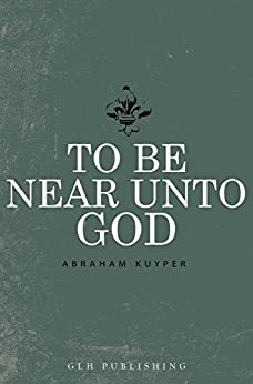 To Be Near Unto God by [Kuyper, Abraham]