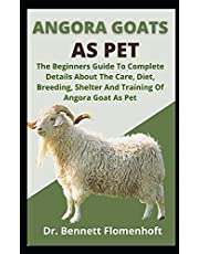 Angora Goats As Pet: The Beginners Guide To Complete Details About The Care, Diet, Breeding, Shelter And Training Of Angora Goats As Pet