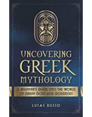 Uncovering Greek Mythology: A Beginner's Guide into the World of Greek Gods and Goddesses